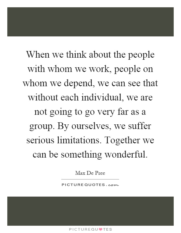 When we think about the people with whom we work, people on whom we depend, we can see that without each individual, we are not going to go very far as a group. By ourselves, we suffer serious limitations. Together we can be something wonderful Picture Quote #1