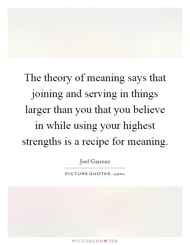 The theory of meaning says that joining and serving in things larger than you that you believe in while using your highest strengths is a recipe for meaning Picture Quote #1