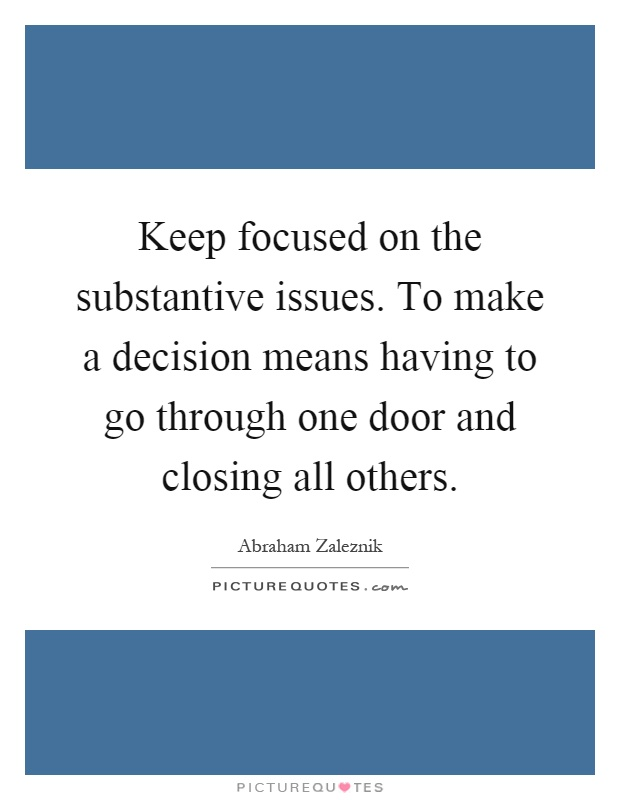 Keep focused on the substantive issues. To make a decision means having to go through one door and closing all others Picture Quote #1