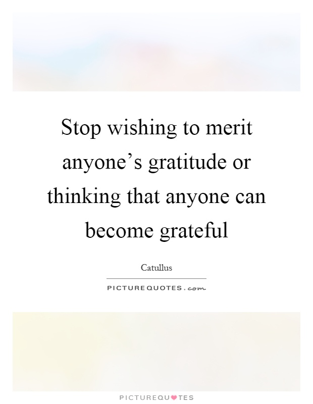 Stop wishing to merit anyone's gratitude or thinking that anyone can become grateful Picture Quote #1