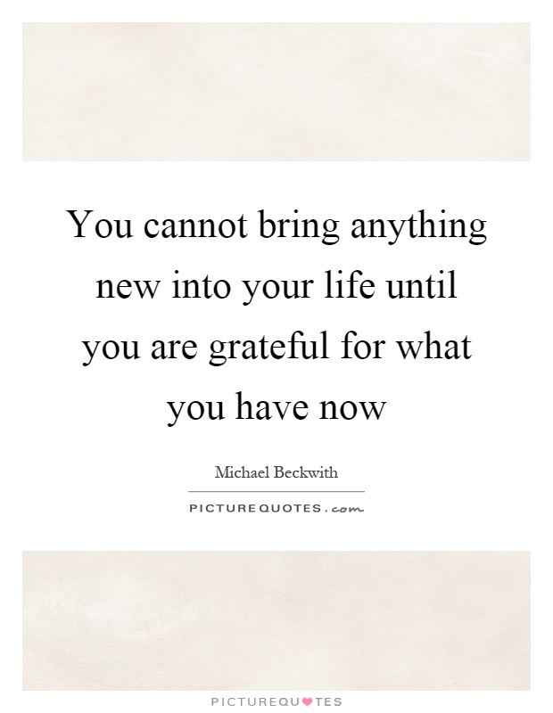 You cannot bring anything new into your life until you are grateful for what you have now Picture Quote #1