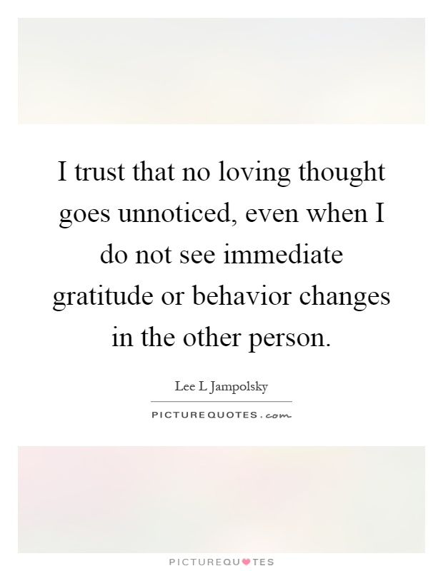 I trust that no loving thought goes unnoticed, even when I do not see immediate gratitude or behavior changes in the other person Picture Quote #1