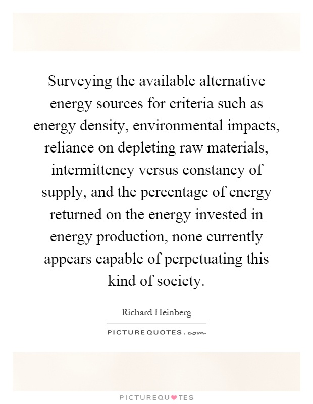Surveying the available alternative energy sources for criteria such as energy density, environmental impacts, reliance on depleting raw materials, intermittency versus constancy of supply, and the percentage of energy returned on the energy invested in energy production, none currently appears capable of perpetuating this kind of society Picture Quote #1