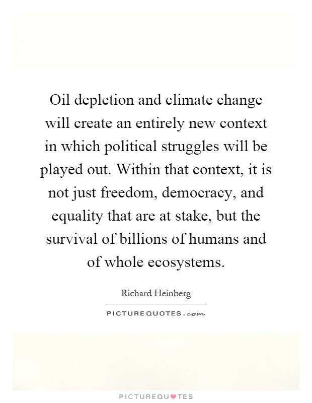 Oil depletion and climate change will create an entirely new context in which political struggles will be played out. Within that context, it is not just freedom, democracy, and equality that are at stake, but the survival of billions of humans and of whole ecosystems Picture Quote #1