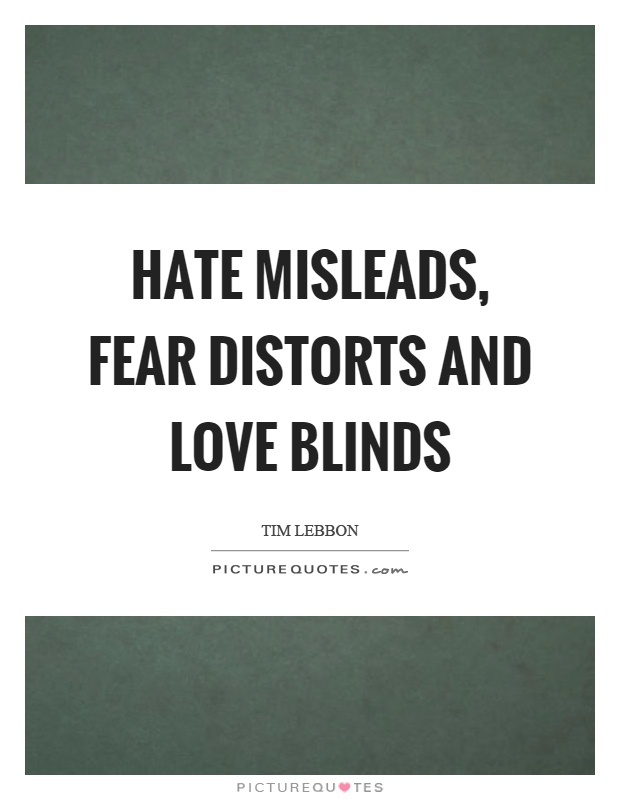 Hate misleads, fear distorts and love blinds Picture Quote #1
