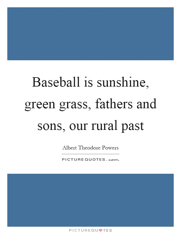 Baseball is sunshine, green grass, fathers and sons, our rural past Picture Quote #1