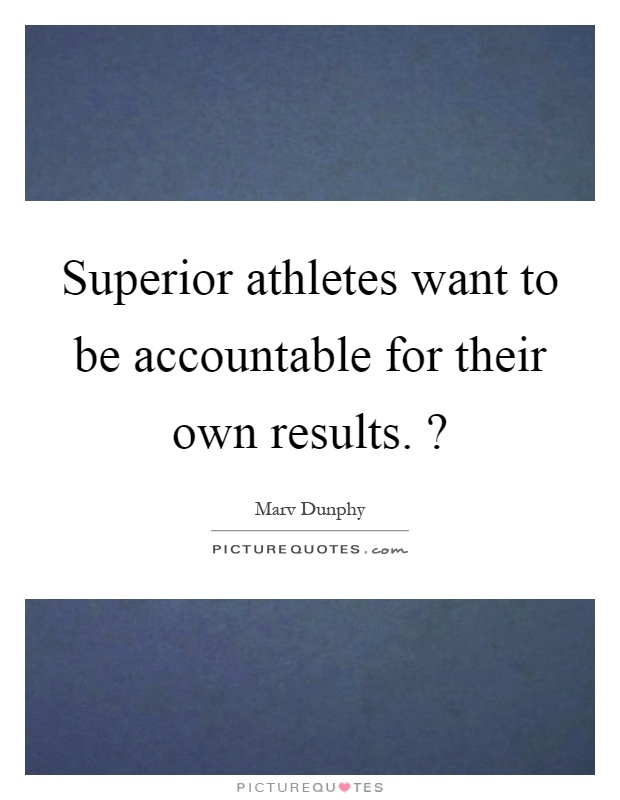 Superior athletes want to be accountable for their own results.? Picture Quote #1