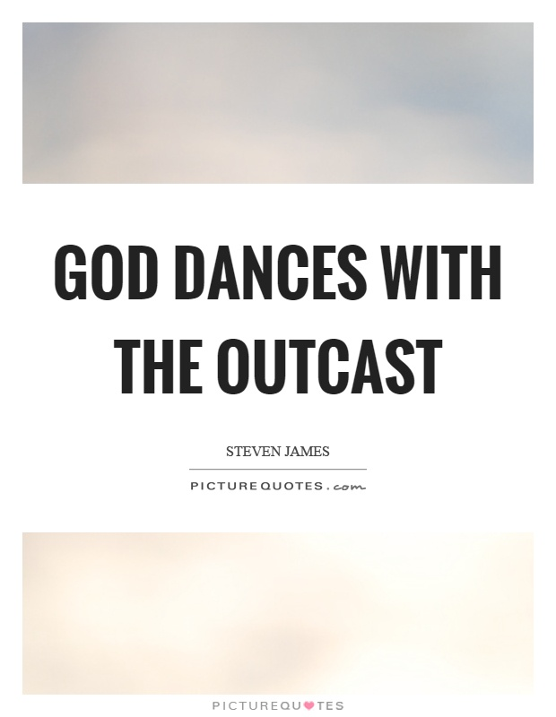 God dances with the outcast Picture Quote #1