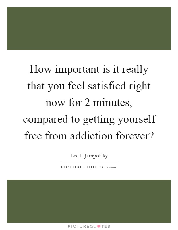 How important is it really that you feel satisfied right now for 2 minutes, compared to getting yourself free from addiction forever? Picture Quote #1