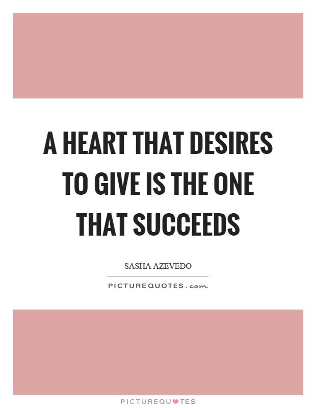 A heart that desires to give is the one that succeeds Picture Quote #1