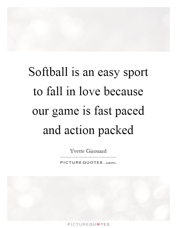 Softball is an easy sport to fall in love because our game is fast paced and action packed Picture Quote #1