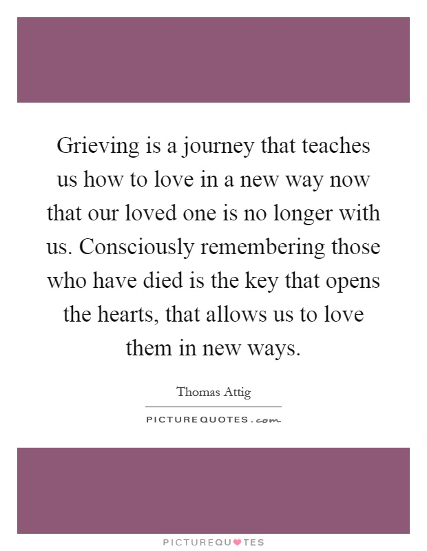 Grieving is a journey that teaches us how to love in a new way now that our loved one is no longer with us. Consciously remembering those who have died is the key that opens the hearts, that allows us to love them in new ways Picture Quote #1