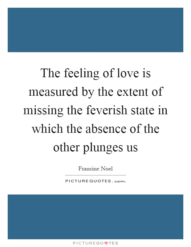 The feeling of love is measured by the extent of missing the feverish state in which the absence of the other plunges us Picture Quote #1