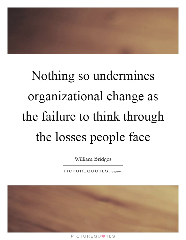 Nothing so undermines organizational change as the failure to think through the losses people face Picture Quote #1