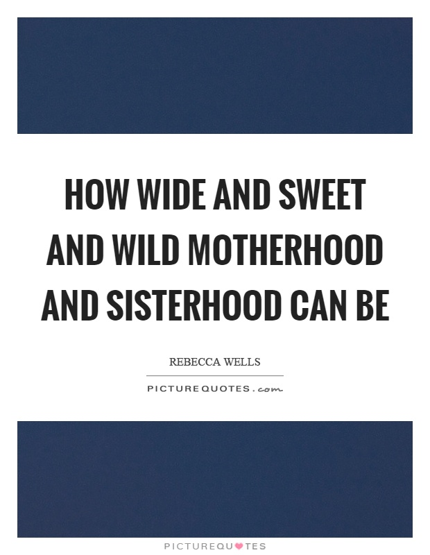 How wide and sweet and wild motherhood and sisterhood can be Picture Quote #1