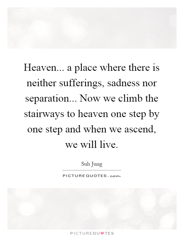 Heaven... a place where there is neither sufferings, sadness nor separation... Now we climb the stairways to heaven one step by one step and when we ascend, we will live Picture Quote #1