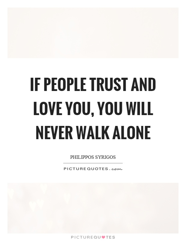 If people trust and love you, you will never walk alone Picture Quote #1