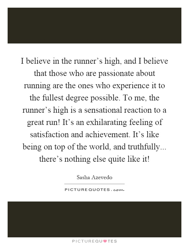 I believe in the runner's high, and I believe that those who are passionate about running are the ones who experience it to the fullest degree possible. To me, the runner's high is a sensational reaction to a great run! It's an exhilarating feeling of satisfaction and achievement. It's like being on top of the world, and truthfully... there's nothing else quite like it! Picture Quote #1