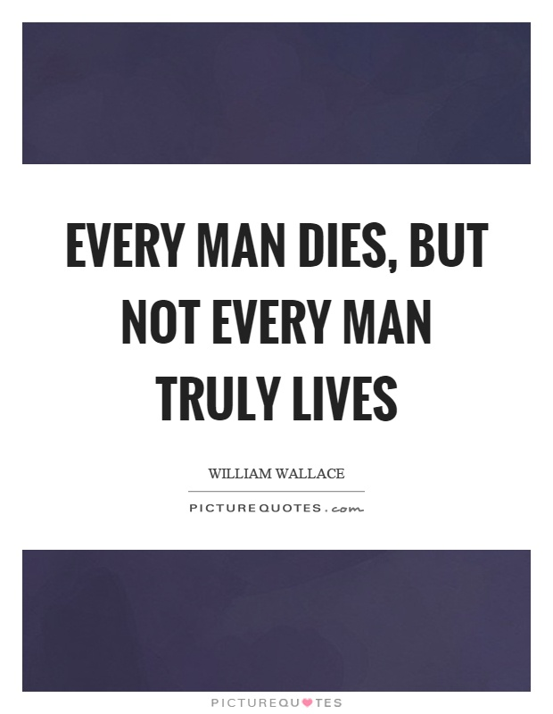 Every man dies, but not every man truly lives | Picture Quotes