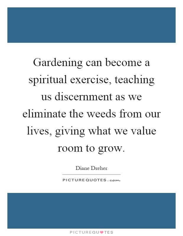 Gardening can become a spiritual exercise, teaching us discernment as we eliminate the weeds from our lives, giving what we value room to grow Picture Quote #1