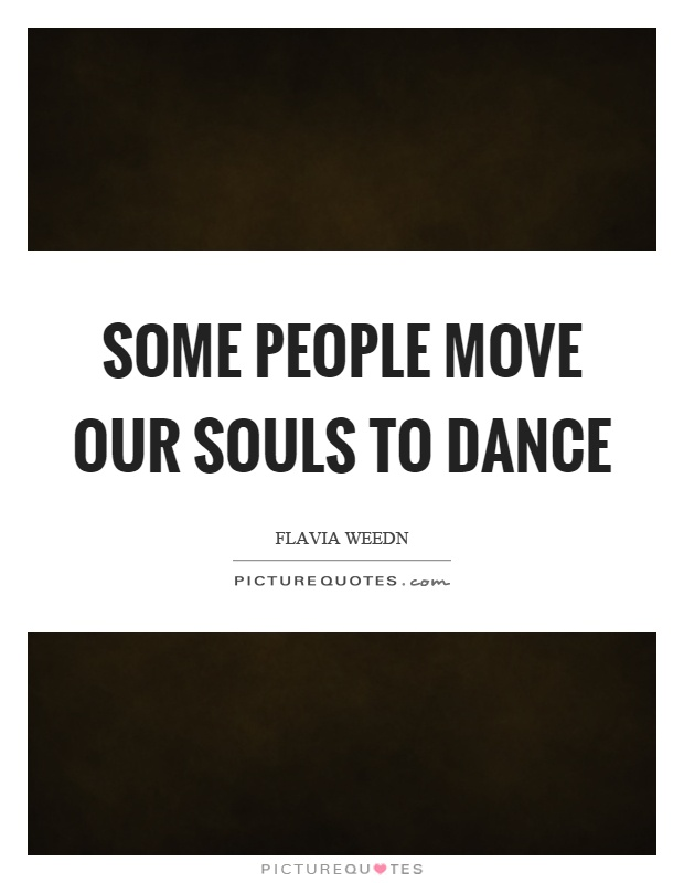 Some people move our souls to dance Picture Quote #1