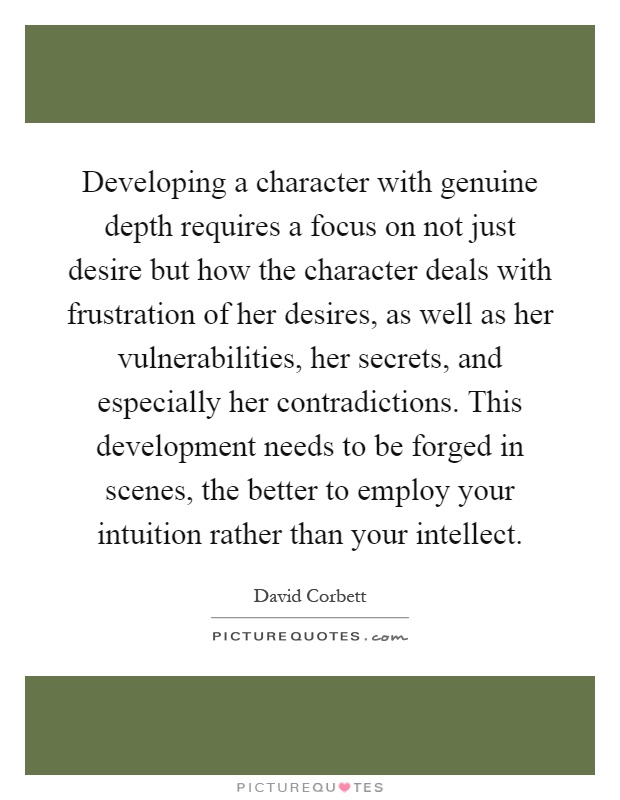 Developing a character with genuine depth requires a focus on not just desire but how the character deals with frustration of her desires, as well as her vulnerabilities, her secrets, and especially her contradictions. This development needs to be forged in scenes, the better to employ your intuition rather than your intellect Picture Quote #1