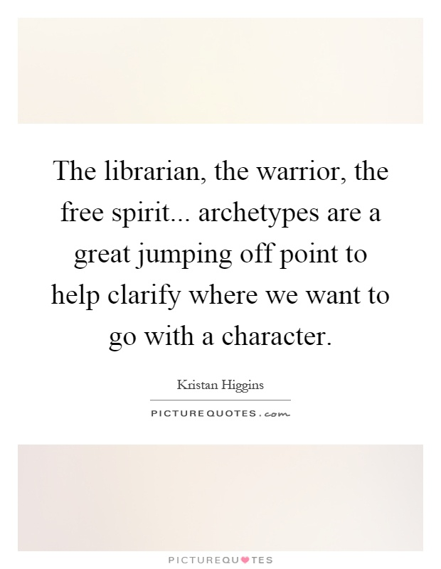 The librarian, the warrior, the free spirit... archetypes are a great jumping off point to help clarify where we want to go with a character Picture Quote #1