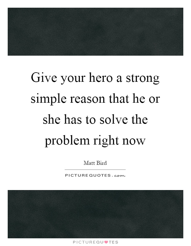 Give your hero a strong simple reason that he or she has to solve the problem right now Picture Quote #1