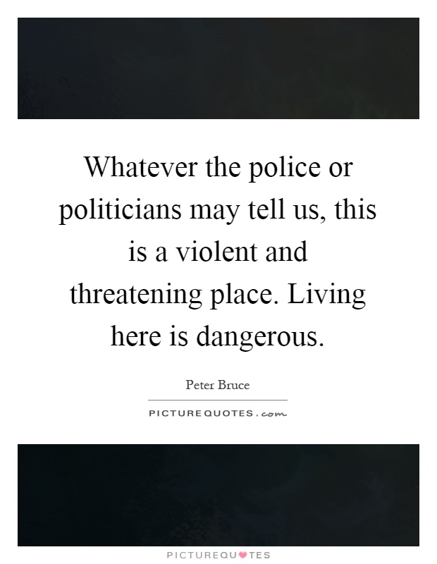 Whatever the police or politicians may tell us, this is a violent and threatening place. Living here is dangerous Picture Quote #1