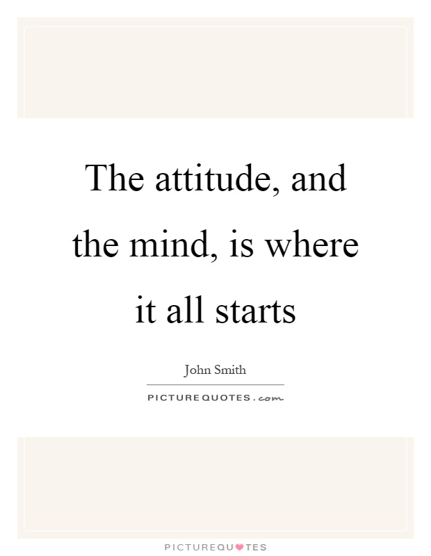 The attitude, and the mind, is where it all starts Picture Quote #1
