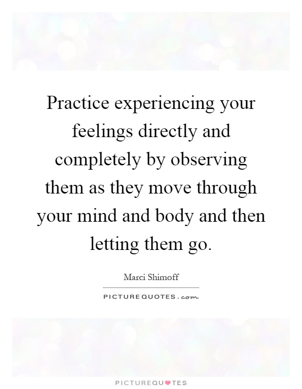 Practice experiencing your feelings directly and completely by observing them as they move through your mind and body and then letting them go Picture Quote #1