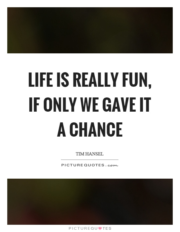 Life is really fun, if only we gave it a chance Picture Quote #1