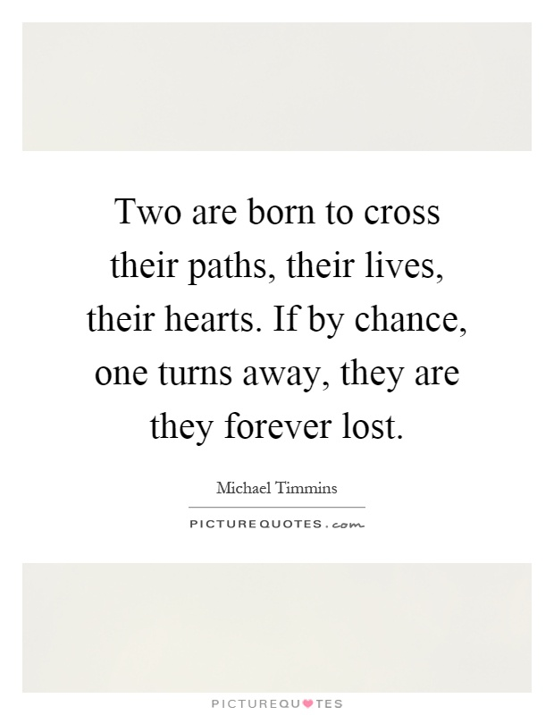 Two are born to cross their paths, their lives, their hearts. If by chance, one turns away, they are they forever lost Picture Quote #1
