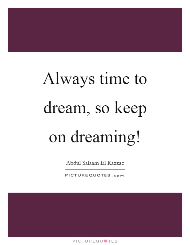 Always time to dream, so keep on dreaming! Picture Quote #1