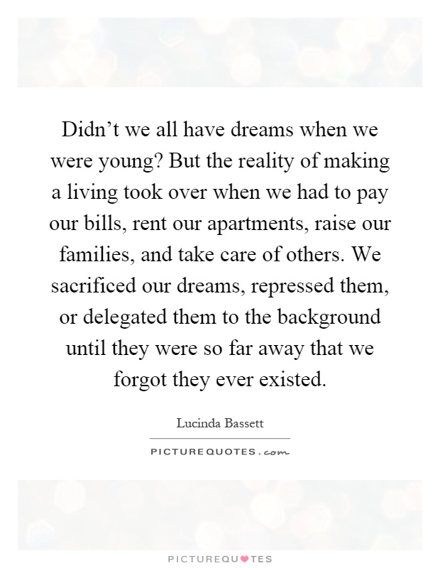 Didn't we all have dreams when we were young? But the reality of making a living took over when we had to pay our bills, rent our apartments, raise our families, and take care of others. We sacrificed our dreams, repressed them, or delegated them to the background until they were so far away that we forgot they ever existed Picture Quote #1