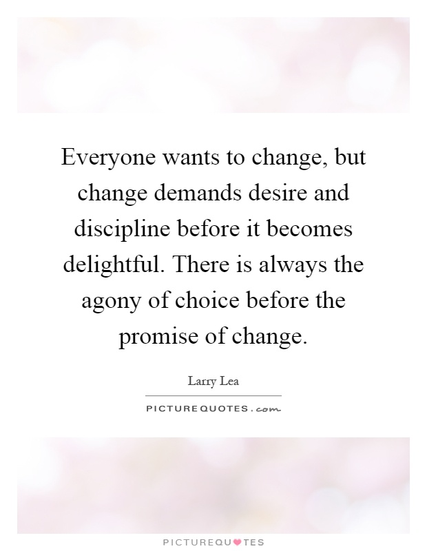 Everyone wants to change, but change demands desire and discipline before it becomes delightful. There is always the agony of choice before the promise of change Picture Quote #1