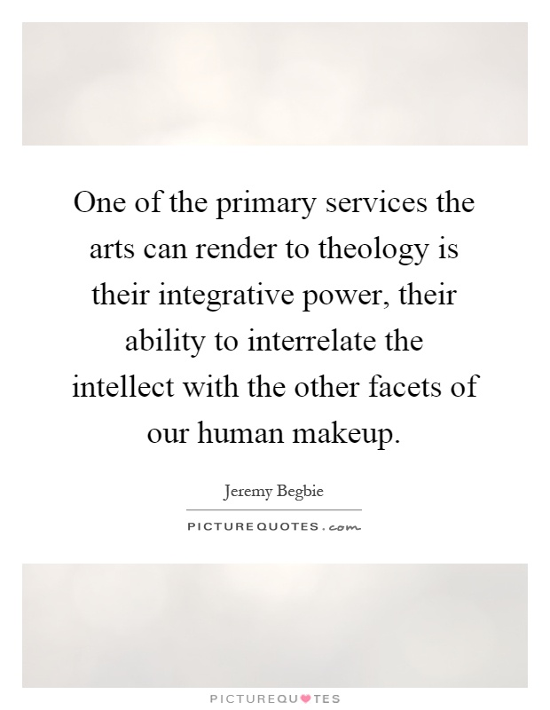 One of the primary services the arts can render to theology is their integrative power, their ability to interrelate the intellect with the other facets of our human makeup Picture Quote #1