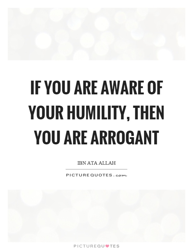 If you are aware of your humility, then you are arrogant Picture Quote #1