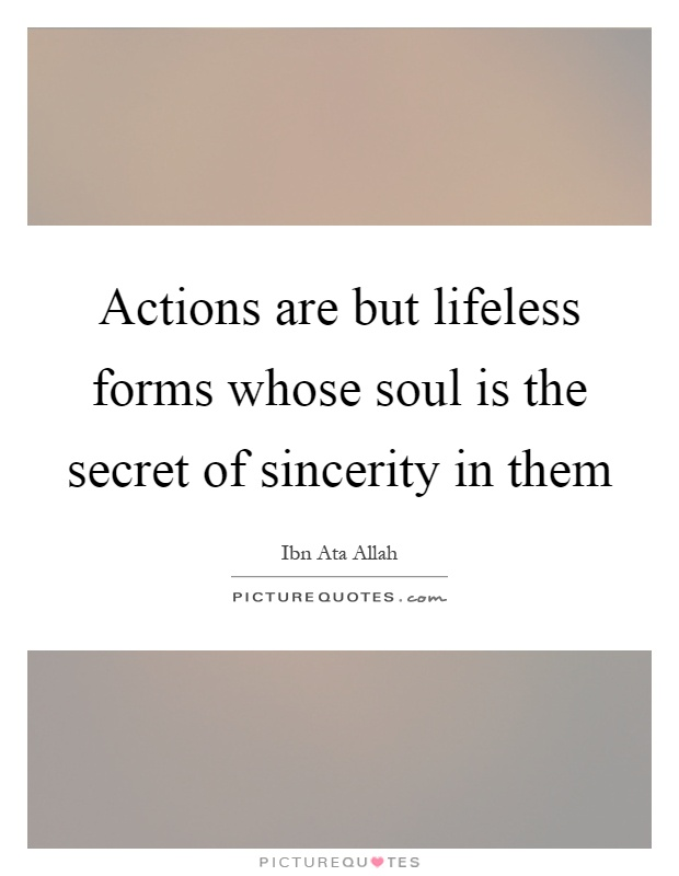 Actions are but lifeless forms whose soul is the secret of sincerity in them Picture Quote #1