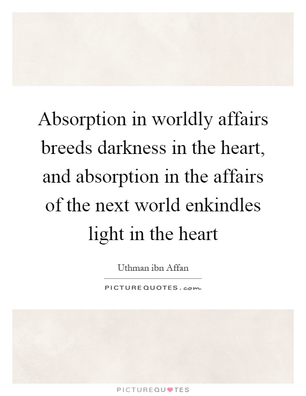 Absorption in worldly affairs breeds darkness in the heart, and absorption in the affairs of the next world enkindles light in the heart Picture Quote #1