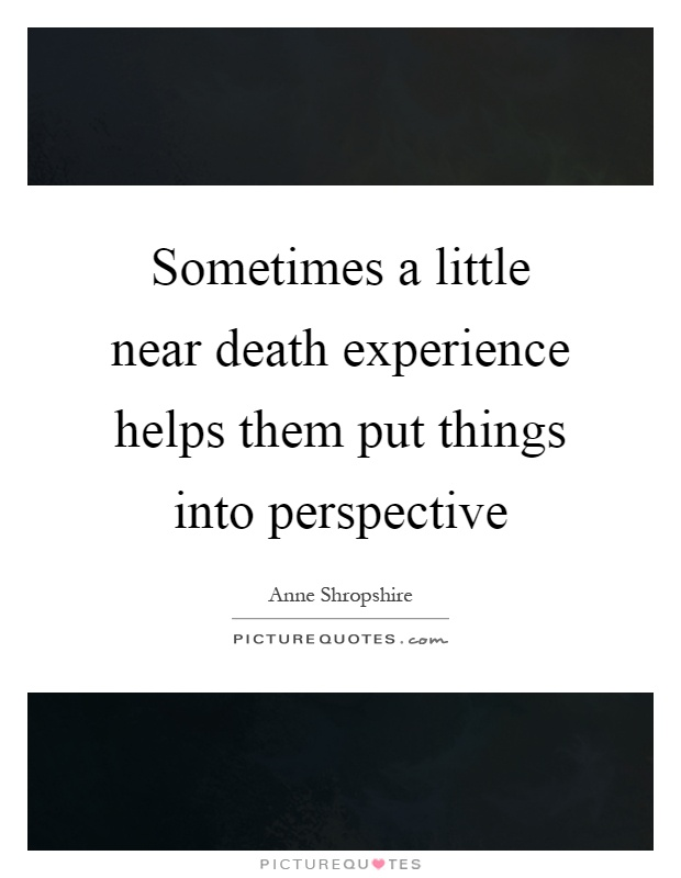 Sometimes a little near death experience helps them put things into perspective Picture Quote #1