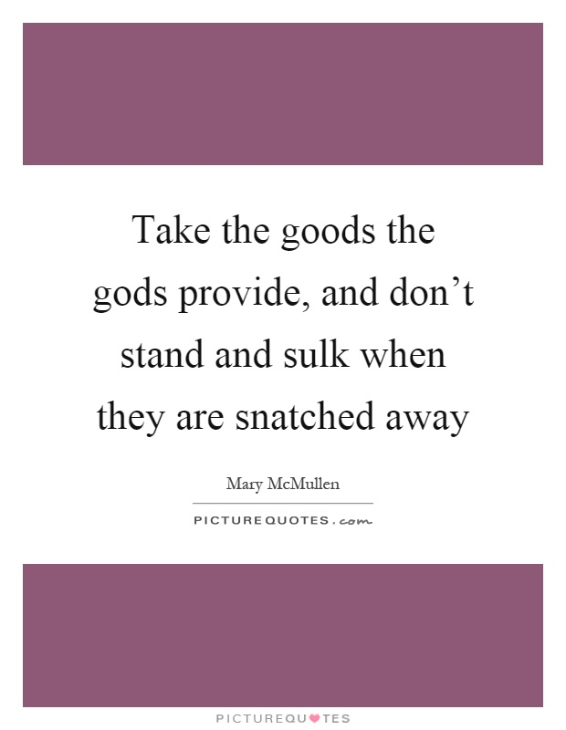 Take the goods the gods provide, and don't stand and sulk when they are snatched away Picture Quote #1