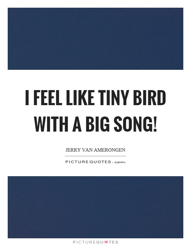 I feel like tiny bird with a big song! Picture Quote #1