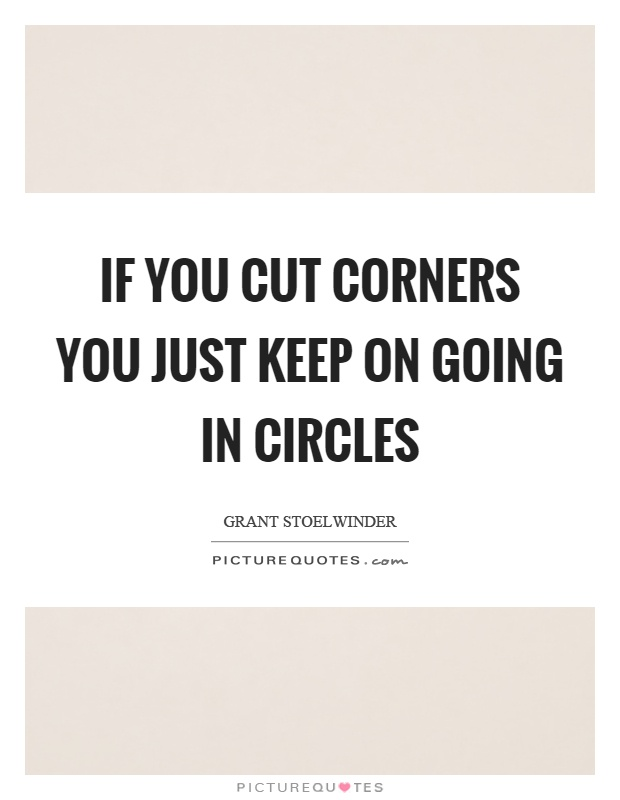 If you cut corners you just keep on going in circles Picture Quote #1