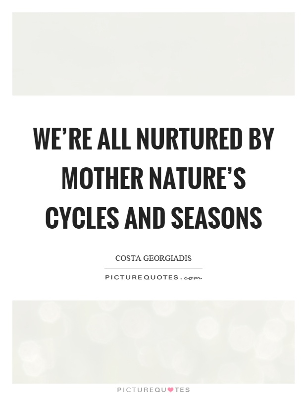We're all nurtured by mother nature's cycles and seasons Picture Quote #1
