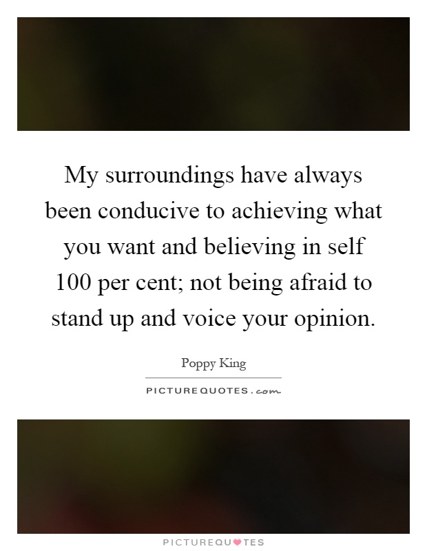 My surroundings have always been conducive to achieving what you want and believing in self 100 per cent; not being afraid to stand up and voice your opinion Picture Quote #1