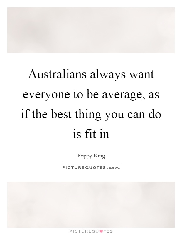 Australians always want everyone to be average, as if the best thing you can do is fit in Picture Quote #1