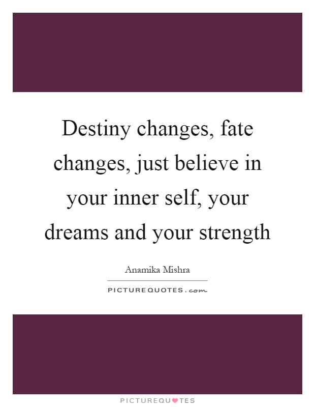 Destiny changes, fate changes, just believe in your inner self, your dreams and your strength Picture Quote #1