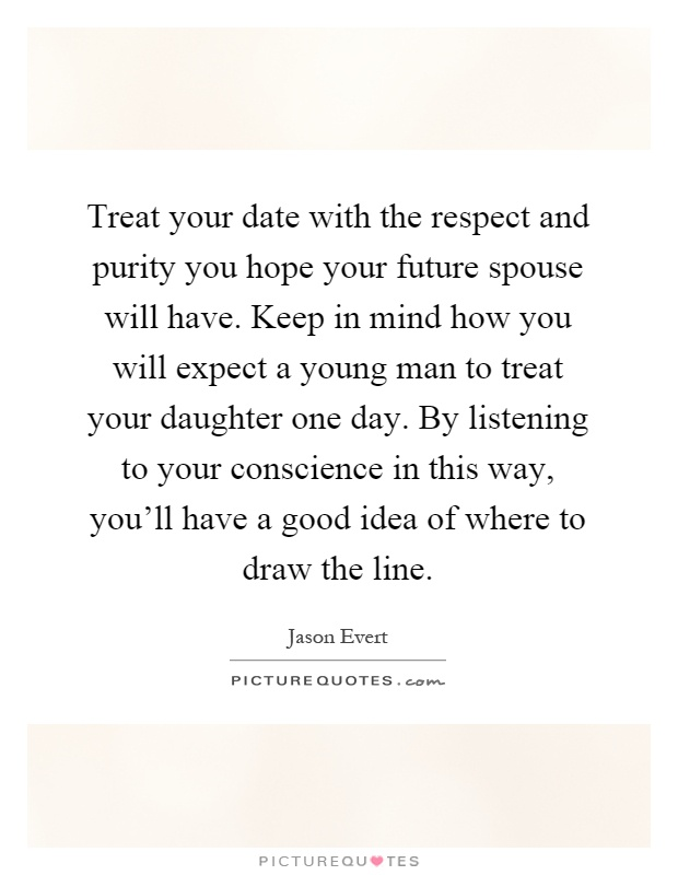 Treat your date with the respect and purity you hope your future spouse will have. Keep in mind how you will expect a young man to treat your daughter one day. By listening to your conscience in this way, you'll have a good idea of where to draw the line Picture Quote #1