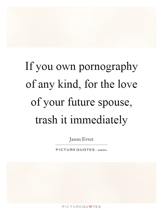 If you own pornography of any kind, for the love of your future spouse, trash it immediately Picture Quote #1